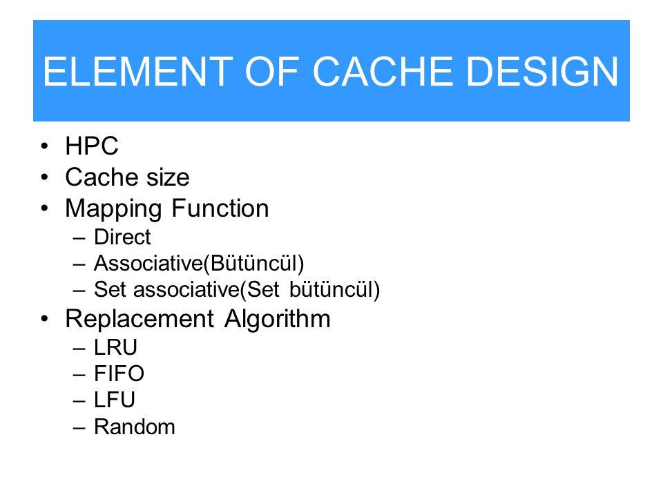 ELEMENT OF CACHE DESIGN HPC Cache size Mapping Function –Direct –Associative(Bütüncül) –Set associative(Set bütüncül) Replacement Algorithm –LRU –FIFO