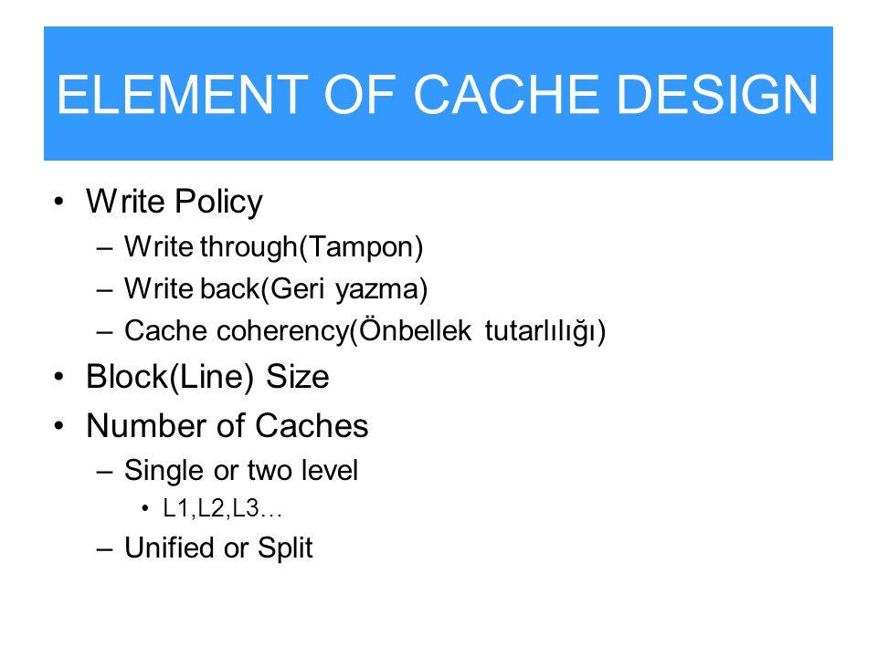 ELEMENT OF CACHE DESIGN Write Policy –Write through(Tampon) –Write back(Geri yazma) –Cache coherency(Önbellek tutarlılığı) Block(Line) Size Number of
