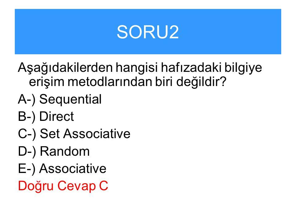 SORU2 Aşağıdakilerden hangisi hafızadaki bilgiye erişim metodlarından biri değildir? A-) Sequential B-) Direct C-) Set Associative D-) Random E-) Asso