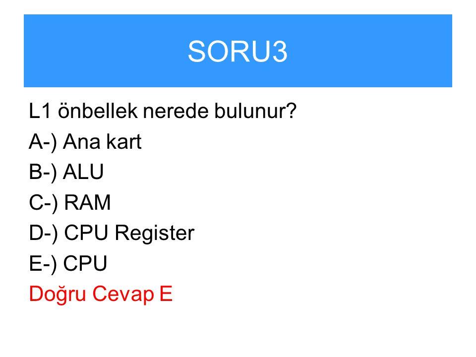 SORU3 L1 önbellek nerede bulunur? A-) Ana kart B-) ALU C-) RAM D-) CPU Register E-) CPU Doğru Cevap E