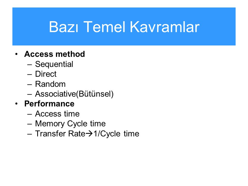 Bazı Temel Kavramlar Access method –Sequential –Direct –Random –Associative(Bütünsel) Performance –Access time –Memory Cycle time –Transfer Rate  1/Cycle time