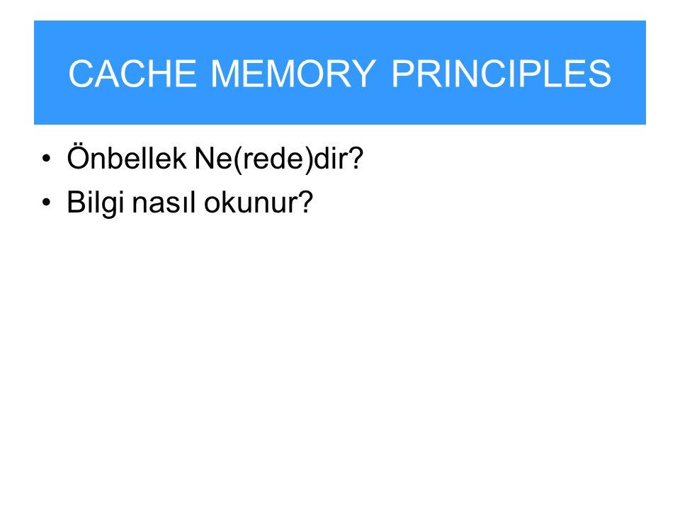 CACHE MEMORY PRINCIPLES Önbellek Ne(rede)dir? Bilgi nasıl okunur?