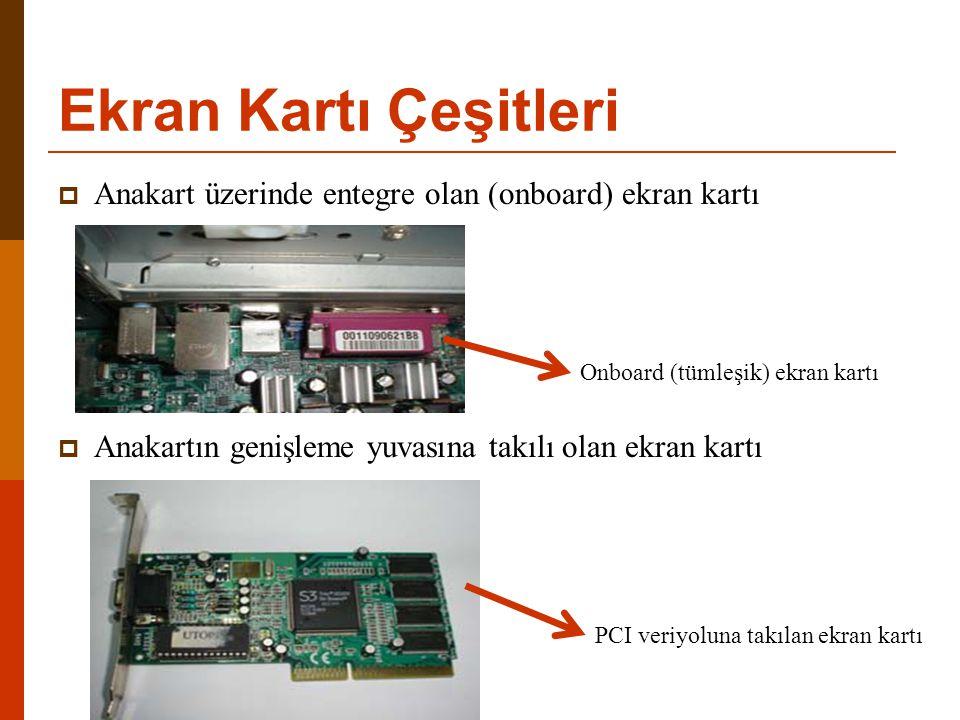 Ekran Kartı Çeşitleri  Anakart üzerinde entegre olan (onboard) ekran kartı  Anakartın genişleme yuvasına takılı olan ekran kartı Onboard (tümleşik)