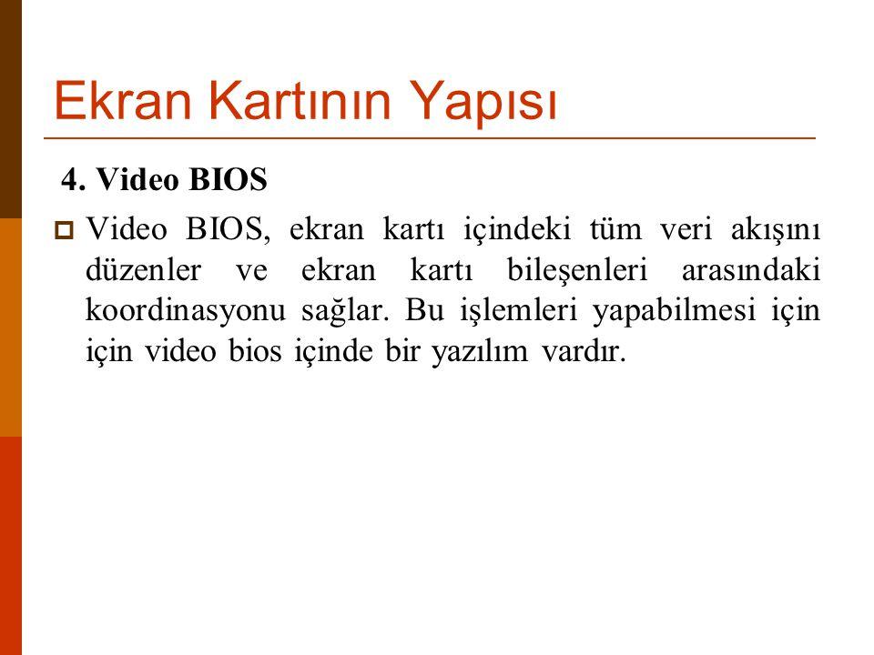 Ekran Kartının Yapısı 4. Video BIOS  Video BIOS, ekran kartı içindeki tüm veri akışını düzenler ve ekran kartı bileşenleri arasındaki koordinasyonu s