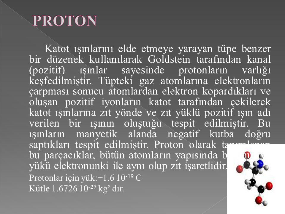 Katot ışınlarını elde etmeye yarayan tüpe benzer bir düzenek kullanılarak Goldstein tarafından kanal (pozitif) ışınlar sayesinde protonların varlığı k