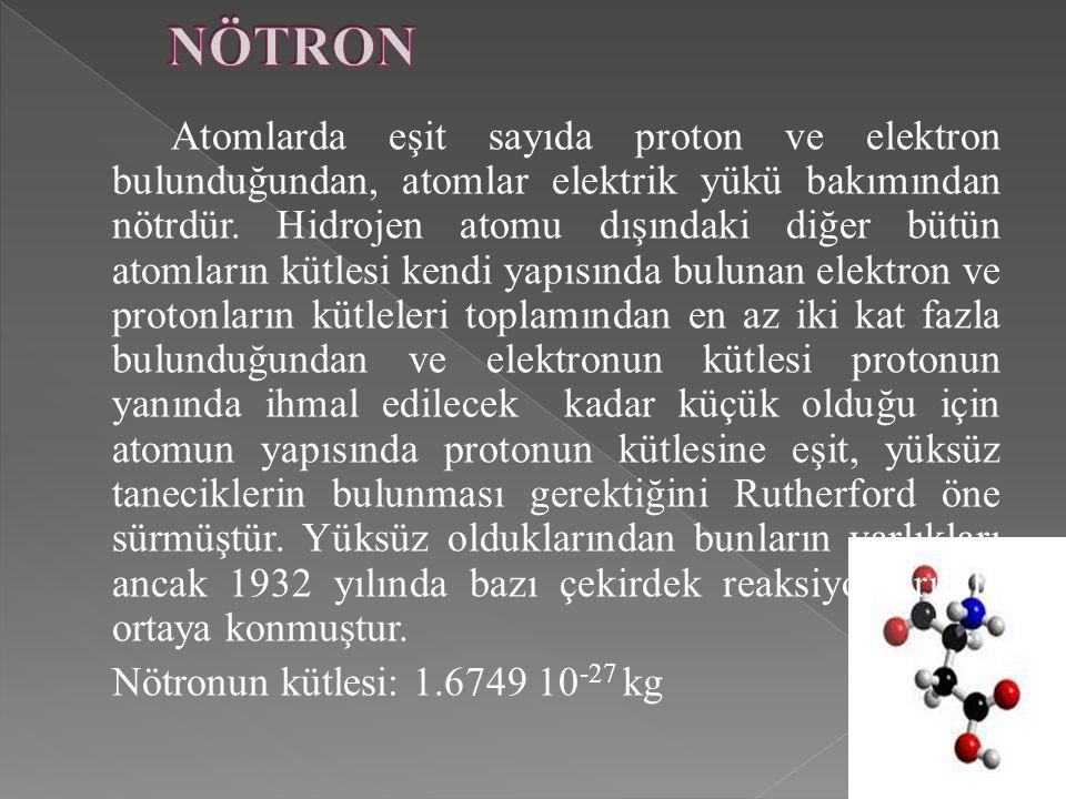 Atomlarda eşit sayıda proton ve elektron bulunduğundan, atomlar elektrik yükü bakımından nötrdür. Hidrojen atomu dışındaki diğer bütün atomların kütle