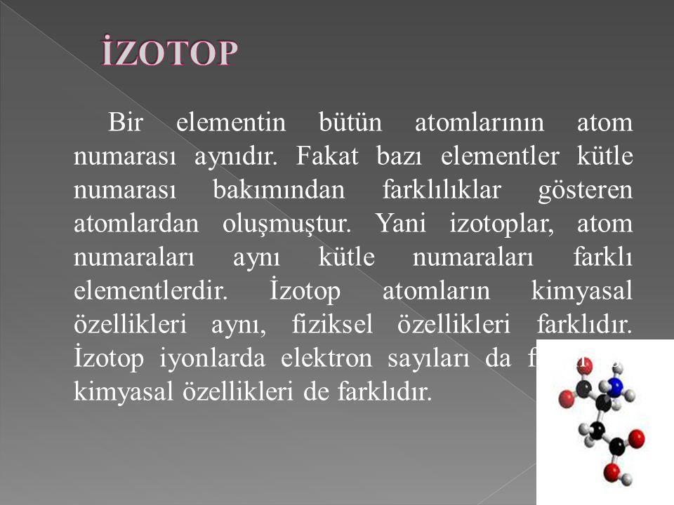 Bir elementin bütün atomlarının atom numarası aynıdır. Fakat bazı elementler kütle numarası bakımından farklılıklar gösteren atomlardan oluşmuştur. Ya