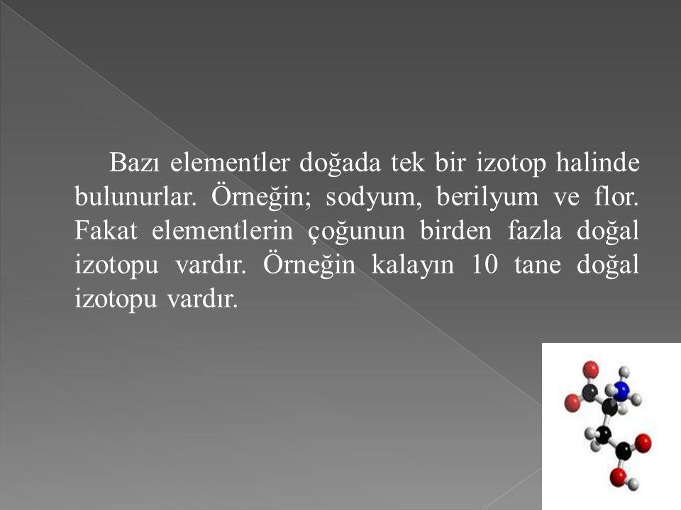 Bazı elementler doğada tek bir izotop halinde bulunurlar. Örneğin; sodyum, berilyum ve flor. Fakat elementlerin çoğunun birden fazla doğal izotopu var