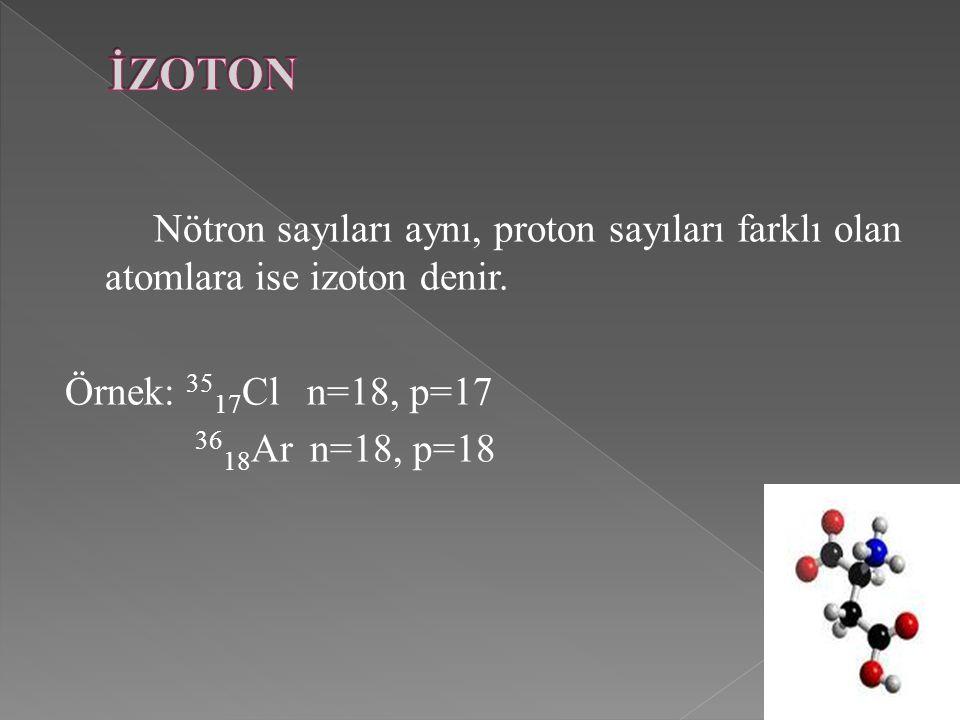 Nötron sayıları aynı, proton sayıları farklı olan atomlara ise izoton denir. Örnek: 35 17 Cl n=18, p=17 36 18 Ar n=18, p=18