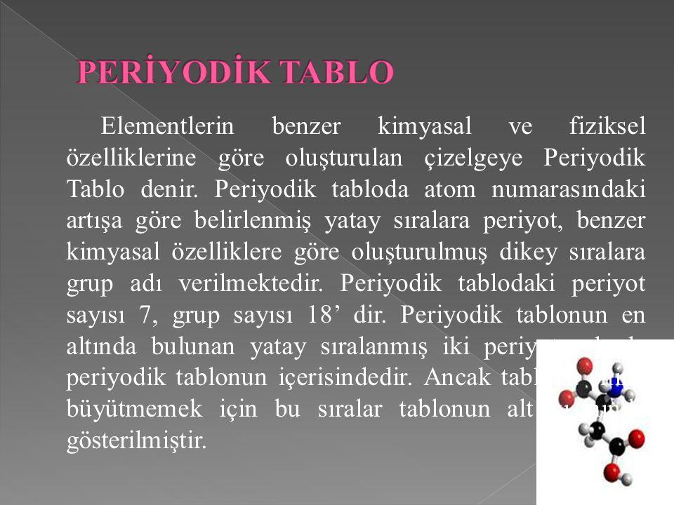 Elementlerin benzer kimyasal ve fiziksel özelliklerine göre oluşturulan çizelgeye Periyodik Tablo denir. Periyodik tabloda atom numarasındaki artışa g