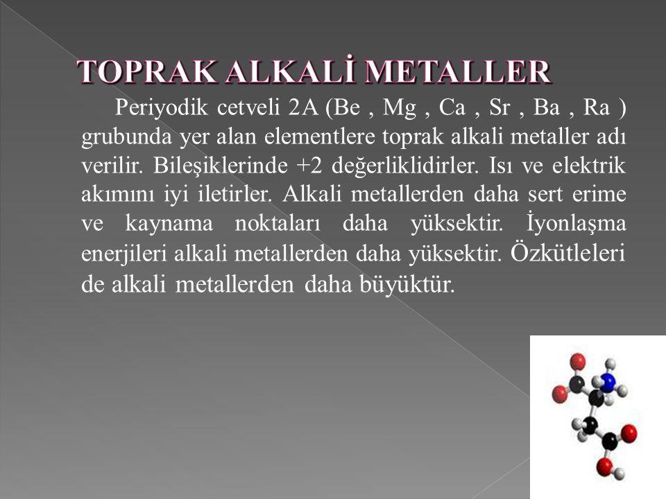 Periyodik cetveli 2A (Be, Mg, Ca, Sr, Ba, Ra ) grubunda yer alan elementlere toprak alkali metaller adı verilir. Bileşiklerinde +2 değerliklidirler. I