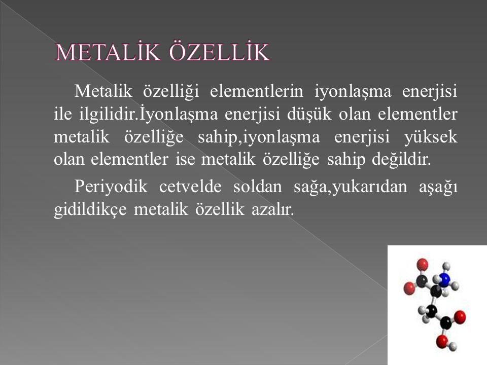 Metalik özelliği elementlerin iyonlaşma enerjisi ile ilgilidir.İyonlaşma enerjisi düşük olan elementler metalik özelliğe sahip,iyonlaşma enerjisi yüksek olan elementler ise metalik özelliğe sahip değildir.