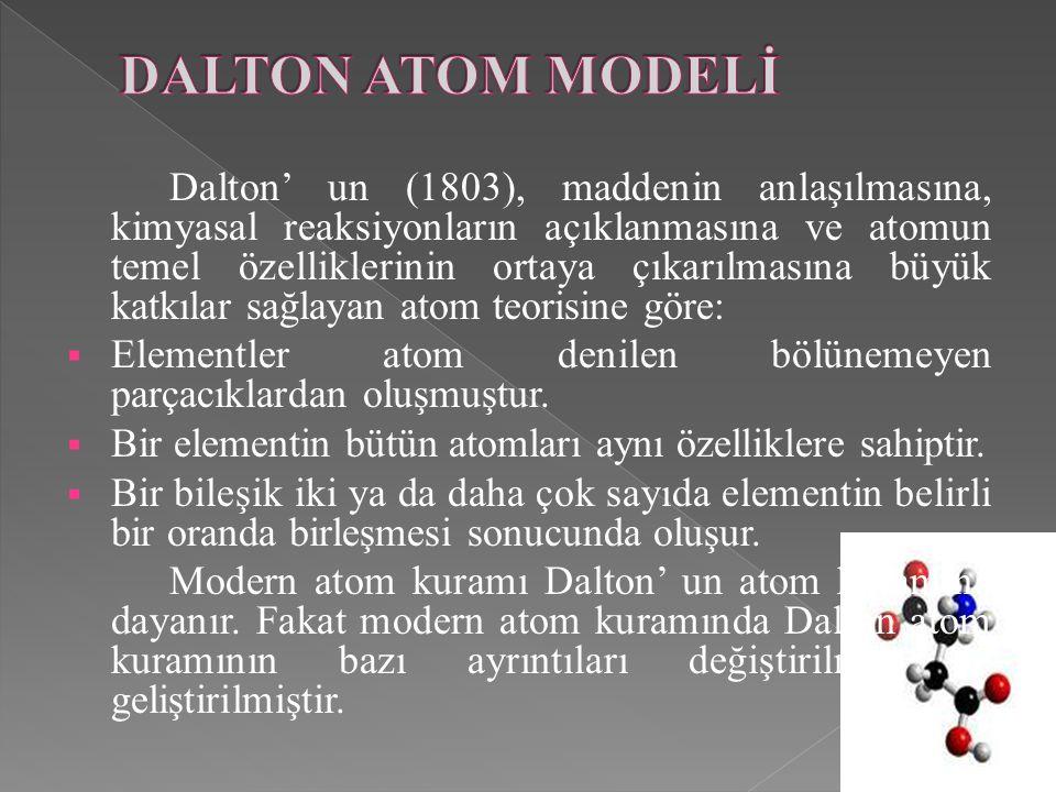 Dalton' un (1803), maddenin anlaşılmasına, kimyasal reaksiyonların açıklanmasına ve atomun temel özelliklerinin ortaya çıkarılmasına büyük katkılar sağlayan atom teorisine göre:  Elementler atom denilen bölünemeyen parçacıklardan oluşmuştur.