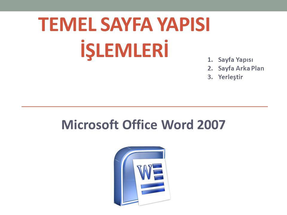 TEMEL SAYFA YAPISI İŞLEMLERİ Microsoft Office Word 2007 1.Sayfa Yapısı 2.Sayfa Arka Plan 3.Yerleştir