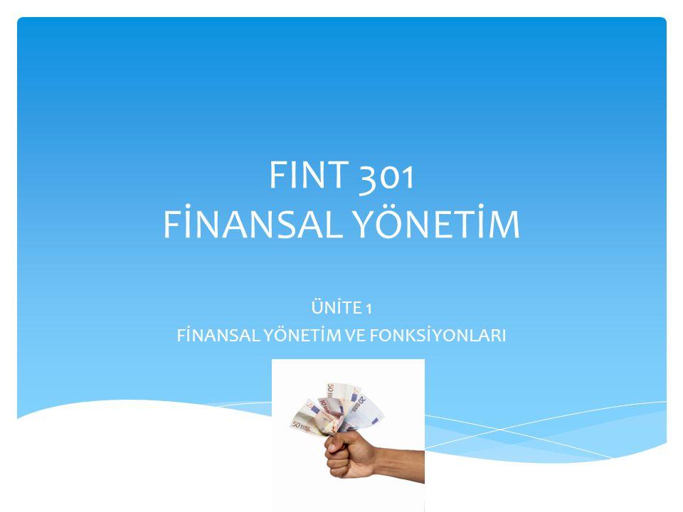FINT 301 FİNANSAL YÖNETİM ÜNİTE 1 FİNANSAL YÖNETİM VE FONKSİYONLARI