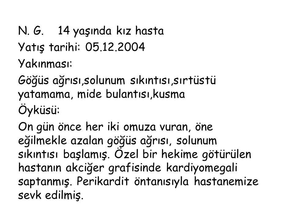 N. G. 14 yaşında kız hasta Yatış tarihi: 05.12.2004 Yakınması: Göğüs ağrısı,solunum sıkıntısı,sırtüstü yatamama, mide bulantısı,kusma Öyküsü: On gün ö