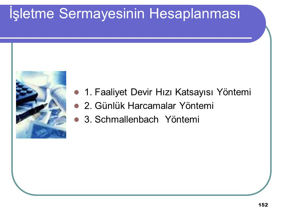 152 İşletme Sermayesinin Hesaplanması 1. Faaliyet Devir Hızı Katsayısı Yöntemi 2. Günlük Harcamalar Yöntemi 3. Schmallenbach Yöntemi
