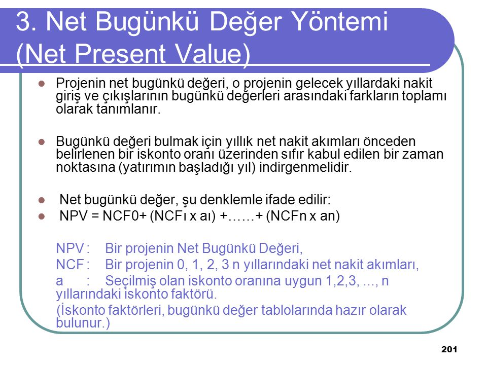 201 3. Net Bugünkü Değer Yöntemi (Net Present Value) Projenin net bugünkü değeri, o projenin gelecek yıllardaki nakit giriş ve çıkışlarının bugünkü de