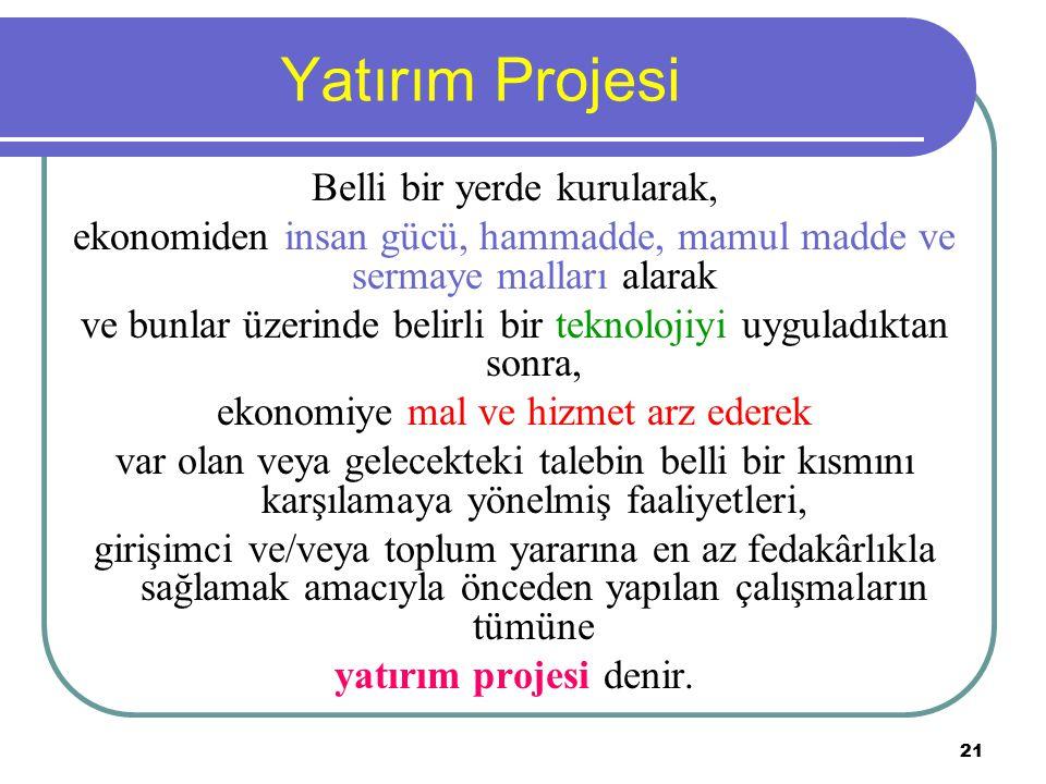 21 Yatırım Projesi Belli bir yerde kurularak, ekonomiden insan gücü, hammadde, mamul madde ve sermaye malları alarak ve bunlar üzerinde belirli bir te