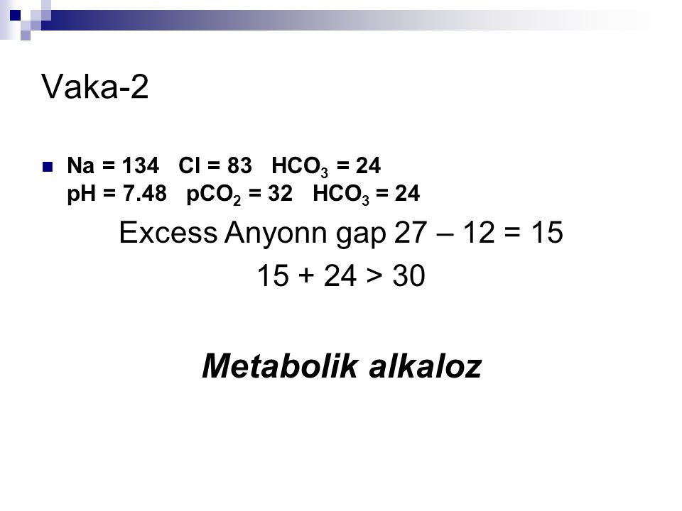 Vaka-2 Na = 134 Cl = 83 HCO 3 = 24 pH = 7.48 pCO 2 = 32 HCO 3 = 24 Excess Anyonn gap 27 – 12 = 15 15 + 24 > 30 Metabolik alkaloz