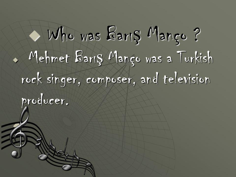  M ehmet Barış Manço was a Turkish rock singer, composer, and television producer.  Who was Barı ş Manço ?