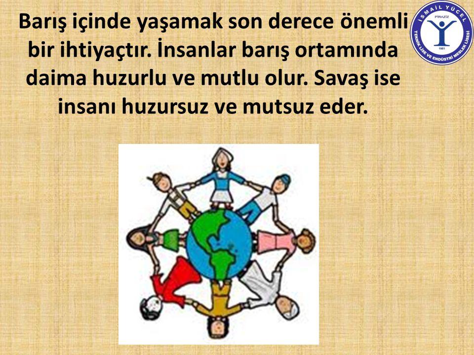 Barış içinde yaşamak son derece önemli bir ihtiyaçtır. İnsanlar barış ortamında daima huzurlu ve mutlu olur. Savaş ise insanı huzursuz ve mutsuz eder.