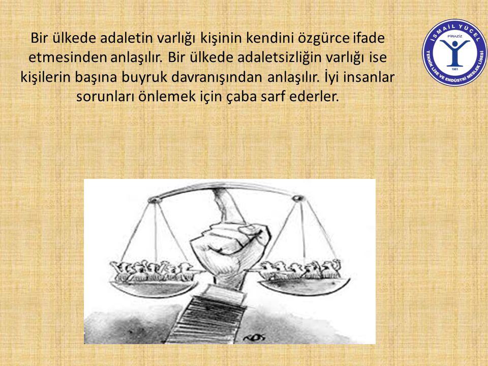 Bir ülkede adaletin varlığı kişinin kendini özgürce ifade etmesinden anlaşılır. Bir ülkede adaletsizliğin varlığı ise kişilerin başına buyruk davranış
