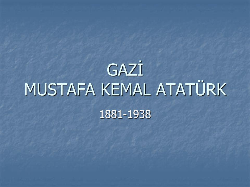 GAZİ MUSTAFA KEMAL ATATÜRK 1881-1938