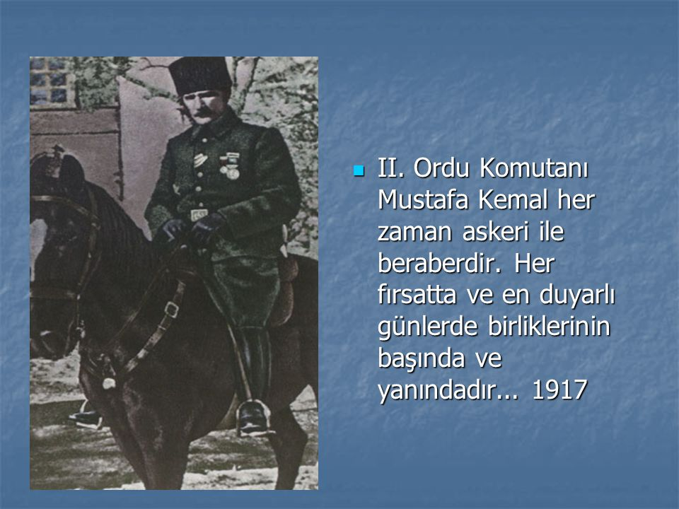 II.Ordu Komutanı Mustafa Kemal her zaman askeri ile beraberdir.