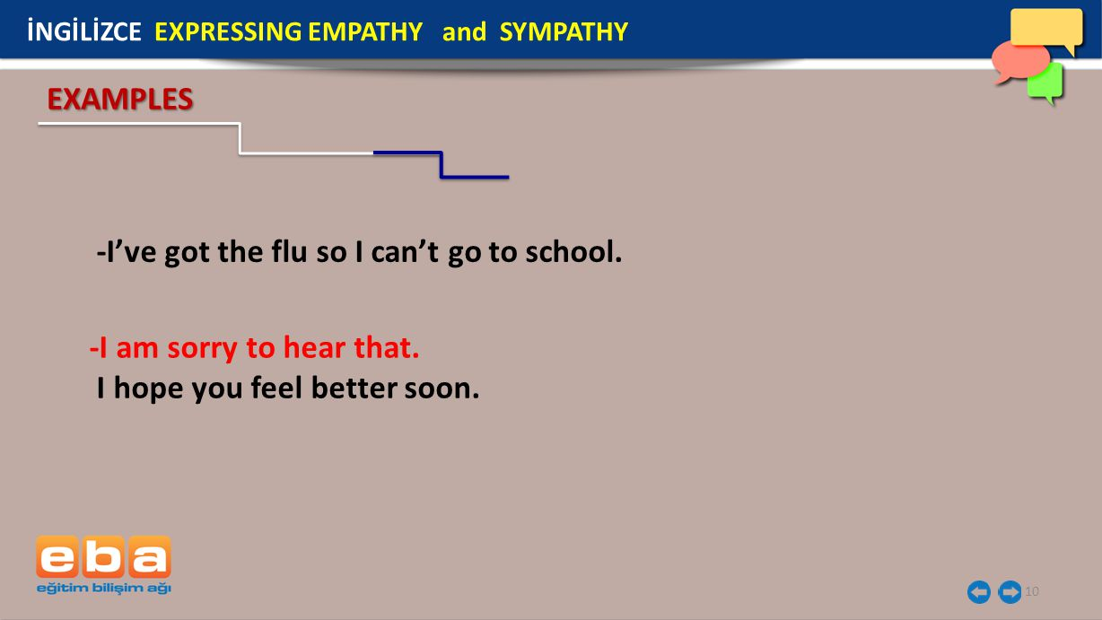 10 -I've got the flu so I can't go to school. İNGİLİZCE EXPRESSING EMPATHY and SYMPATHY -I am sorry to hear that. I hope you feel better soon. EXAMPLE