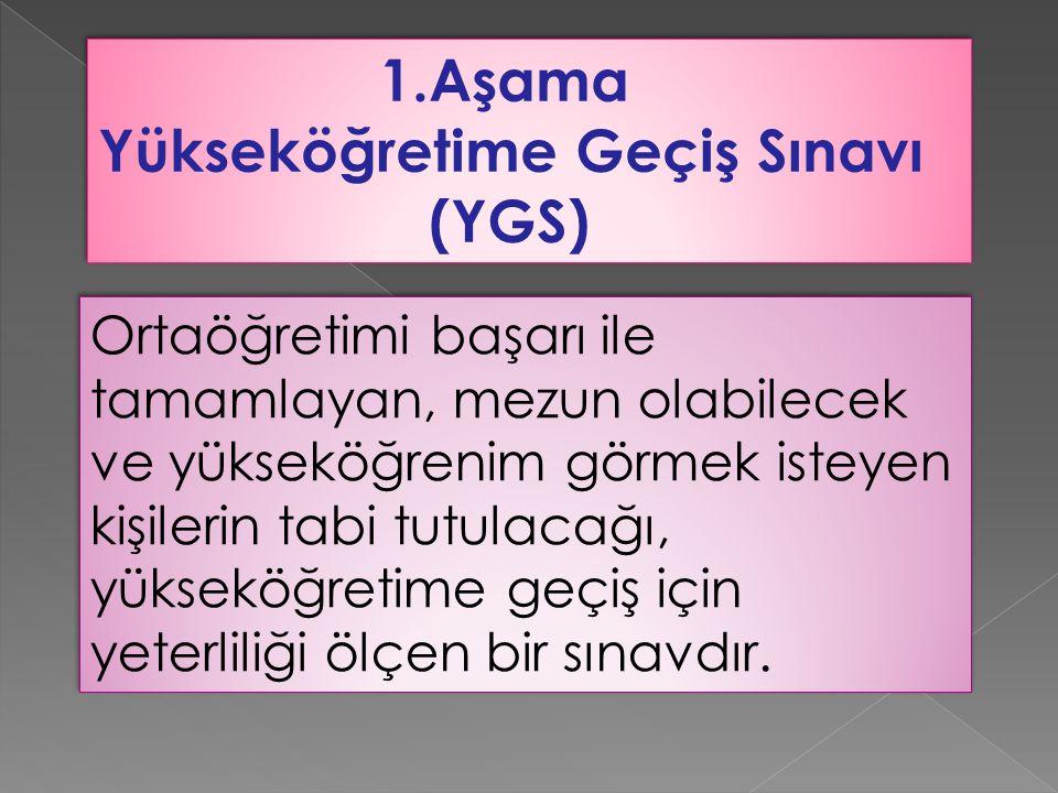 1.Aşama Yükseköğretime Geçiş Sınavı (YGS) 1.Aşama Yükseköğretime Geçiş Sınavı (YGS) Ortaöğretimi başarı ile tamamlayan, mezun olabilecek ve yükseköğre
