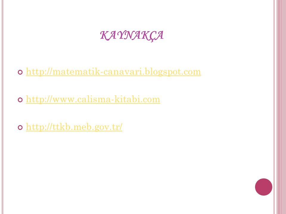 KAYNAKÇA http://matematik-canavari.blogspot.com http://www.calisma-kitabi.com http://ttkb.meb.gov.tr/