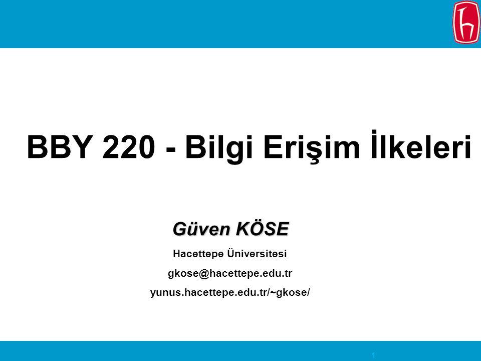 1 BBY 220 - Bilgi Erişim İlkeleri Güven KÖSE Hacettepe Üniversitesi gkose@hacettepe.edu.tr yunus.hacettepe.edu.tr/~gkose/