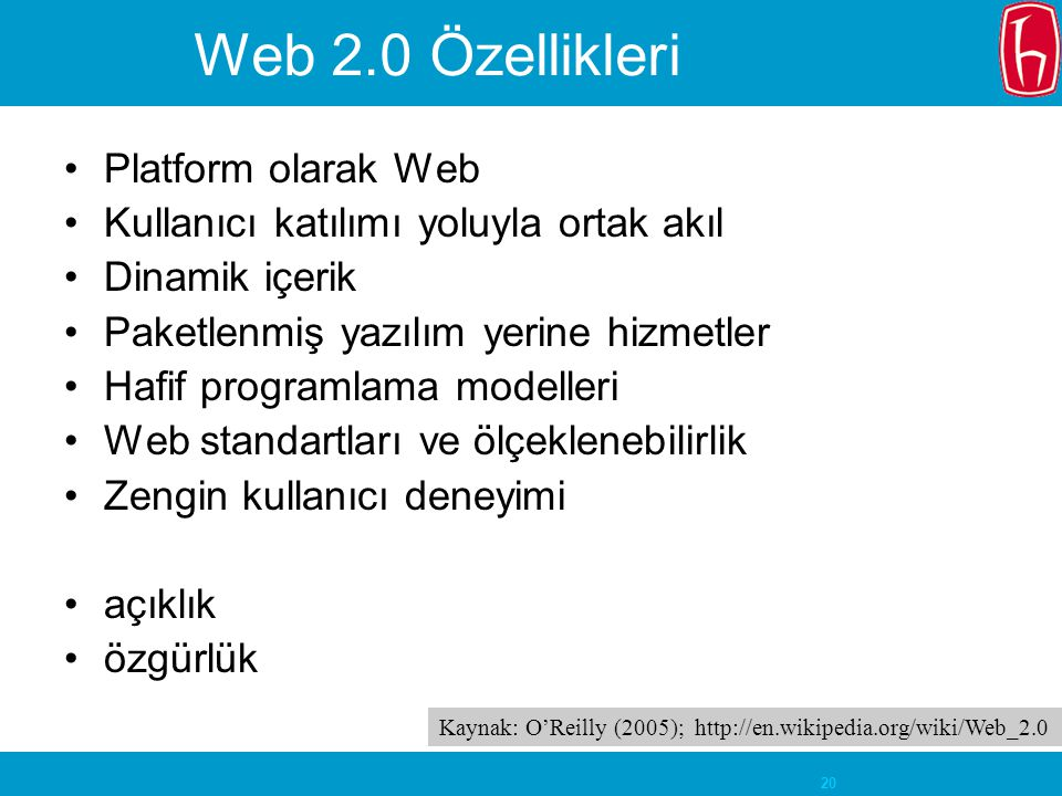 20 Web 2.0 Özellikleri Platform olarak Web Kullanıcı katılımı yoluyla ortak akıl Dinamik içerik Paketlenmiş yazılım yerine hizmetler Hafif programlama