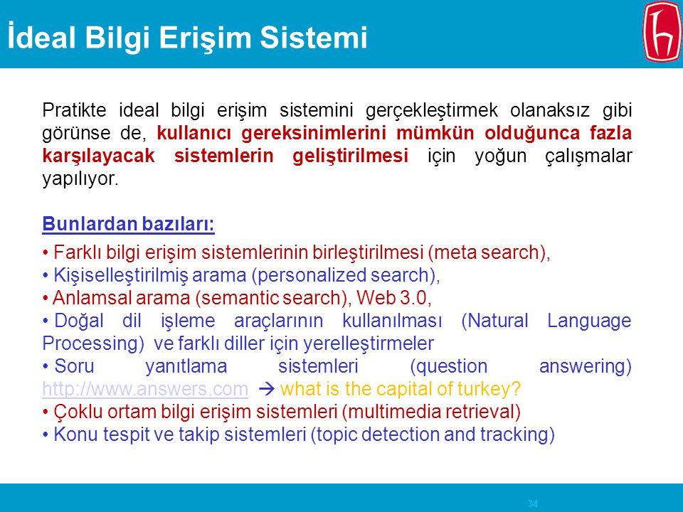 34 İdeal Bilgi Erişim Sistemi Pratikte ideal bilgi erişim sistemini gerçekleştirmek olanaksız gibi görünse de, kullanıcı gereksinimlerini mümkün olduğ