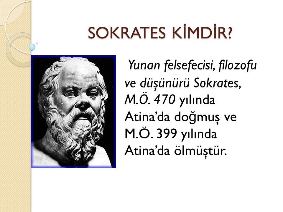 Yunan felsefecisi, filozofu ve düşünürü Sokrates, M.Ö. 470 yılında Atina'da do ğ muş ve M.Ö. 399 yılında Atina'da ölmüştür. SOKRATES K İ MD İ R?
