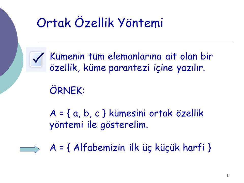 6 Ortak Özellik Yöntemi Kümenin tüm elemanlarına ait olan bir özellik, küme parantezi içine yazılır. ÖRNEK: A = { a, b, c } kümesini ortak özellik yön