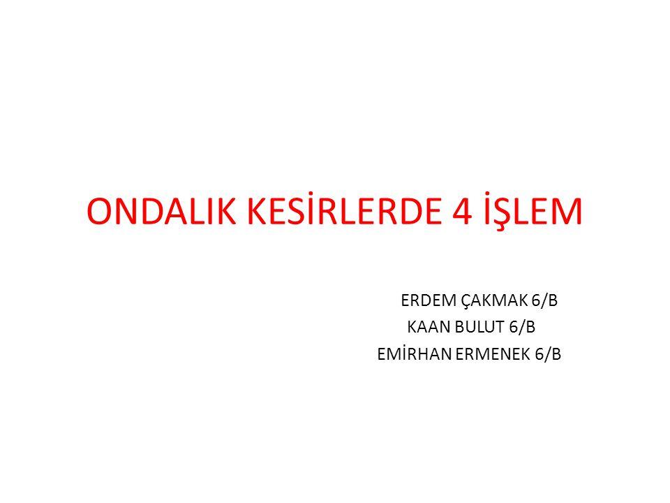 ONDALIK KESİRLERDE 4 İŞLEM ERDEM ÇAKMAK 6/B KAAN BULUT 6/B EMİRHAN ERMENEK 6/B