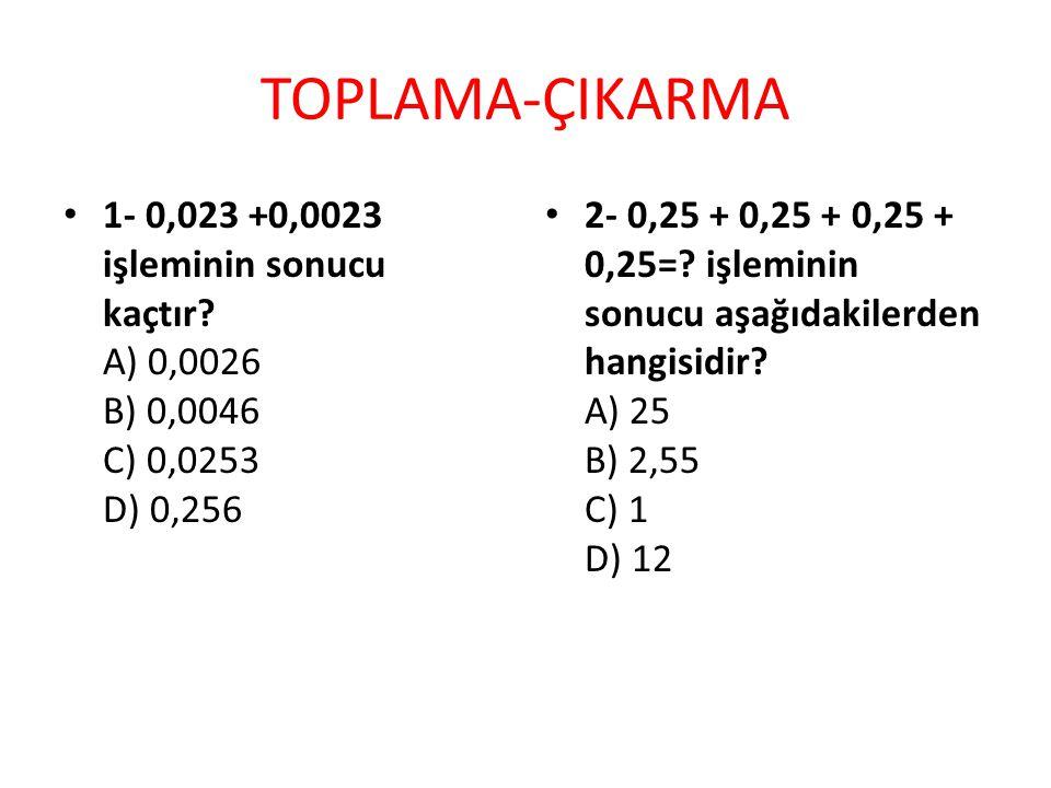 TOPLAMA-ÇIKARMA 1- 0,023 +0,0023 işleminin sonucu kaçtır? A) 0,0026 B) 0,0046 C) 0,0253 D) 0,256 2- 0,25 + 0,25 + 0,25 + 0,25=? işleminin sonucu aşağı
