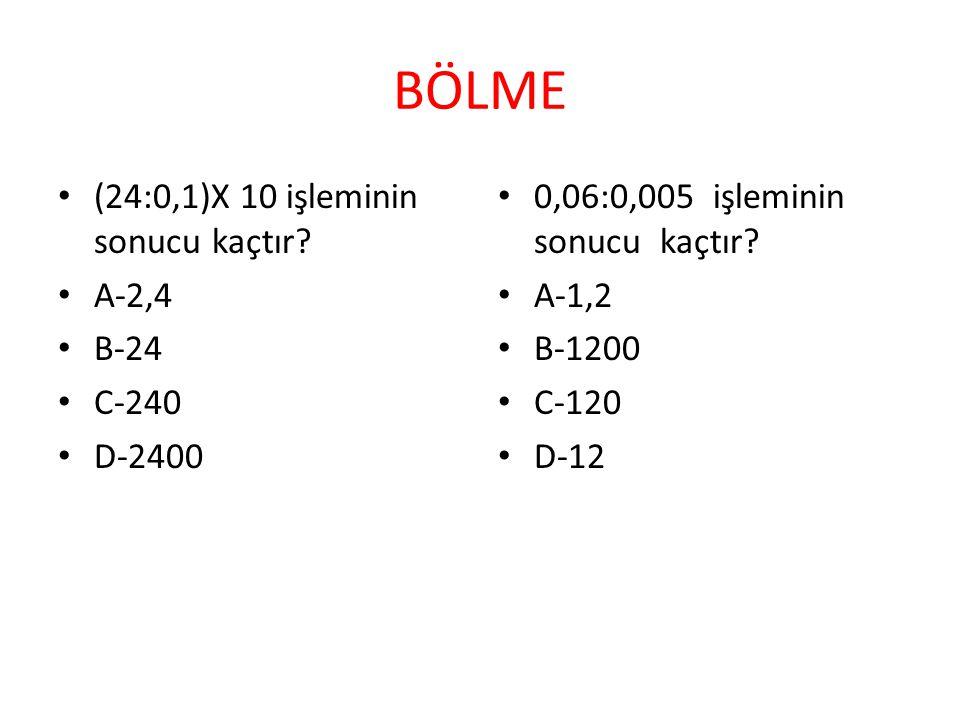 BÖLME (24:0,1)X 10 işleminin sonucu kaçtır? A-2,4 B-24 C-240 D-2400 0,06:0,005 işleminin sonucu kaçtır? A-1,2 B-1200 C-120 D-12