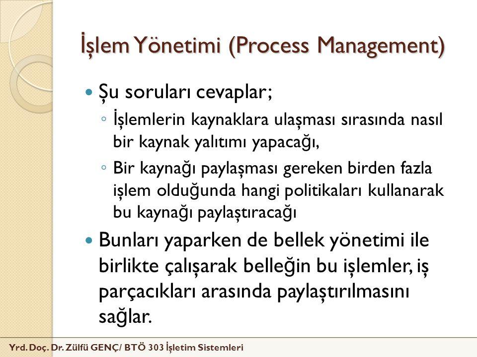 İ şlem Yönetimi (Process Management) Şu soruları cevaplar; ◦ İ şlemlerin kaynaklara ulaşması sırasında nasıl bir kaynak yalıtımı yapaca ğ ı, ◦ Bir kay