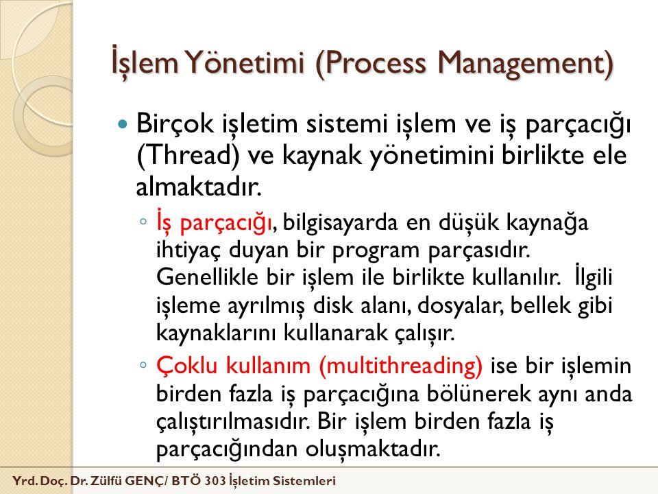 Yrd. Doç. Dr. Zülfü GENÇ/ BTÖ 303 İ şletim Sistemleri İ şlem Yönetimi (Process Management) Birçok işletim sistemi işlem ve iş parçacı ğ ı (Thread) ve