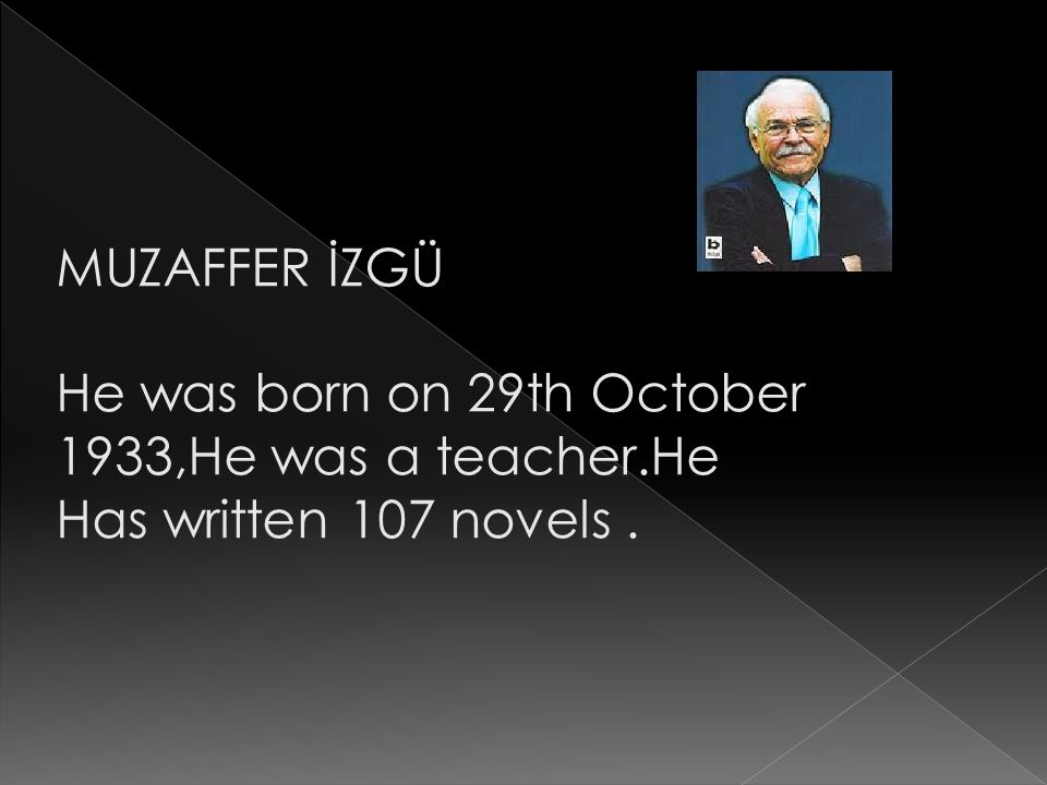 MUZAFFER İZGÜ He was born on 29th October 1933,He was a teacher.He Has written 107 novels.