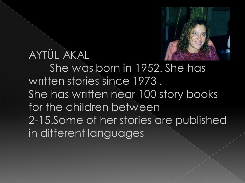 AYTÜL AKAL She was born in 1952. She has wrıtten stories since 1973. She has wrıtten near 100 story books for the children between 2-15.Some of her st
