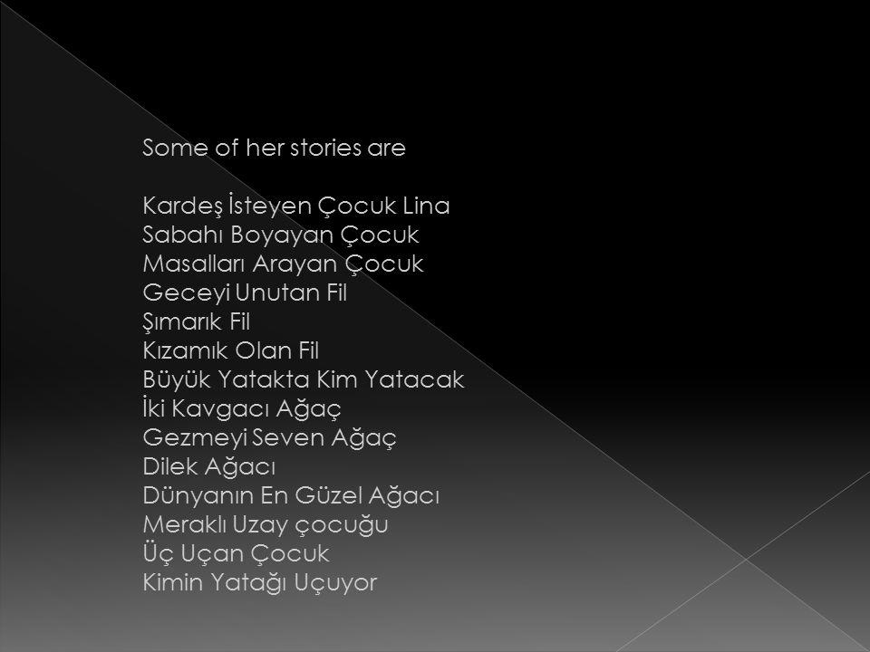 Some of her stories are Kardeş İsteyen Çocuk Lina Sabahı Boyayan Çocuk Masalları Arayan Çocuk Geceyi Unutan Fil Şımarık Fil Kızamık Olan Fil Büyük Yatakta Kim Yatacak İki Kavgacı Ağaç Gezmeyi Seven Ağaç Dilek Ağacı Dünyanın En Güzel Ağacı Meraklı Uzay çocuğu Üç Uçan Çocuk Kimin Yatağı Uçuyor