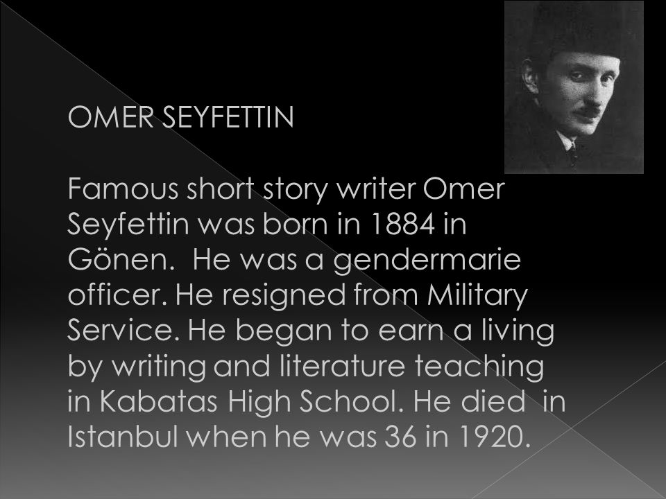 OMER SEYFETTIN Famous short story writer Omer Seyfettin was born in 1884 in Gönen. He was a gendermarie officer. He resigned from Military Service. He