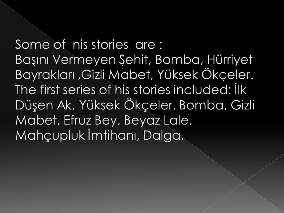 Some of nis stories are : Başını Vermeyen Şehit, Bomba, Hürriyet Bayrakları,Gizli Mabet, Yüksek Ökçeler. The first series of his stories included: İlk