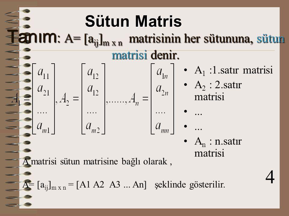 Tanım : A= [a ij ] m x n matrisinin her satırına, satır matrisi denir.