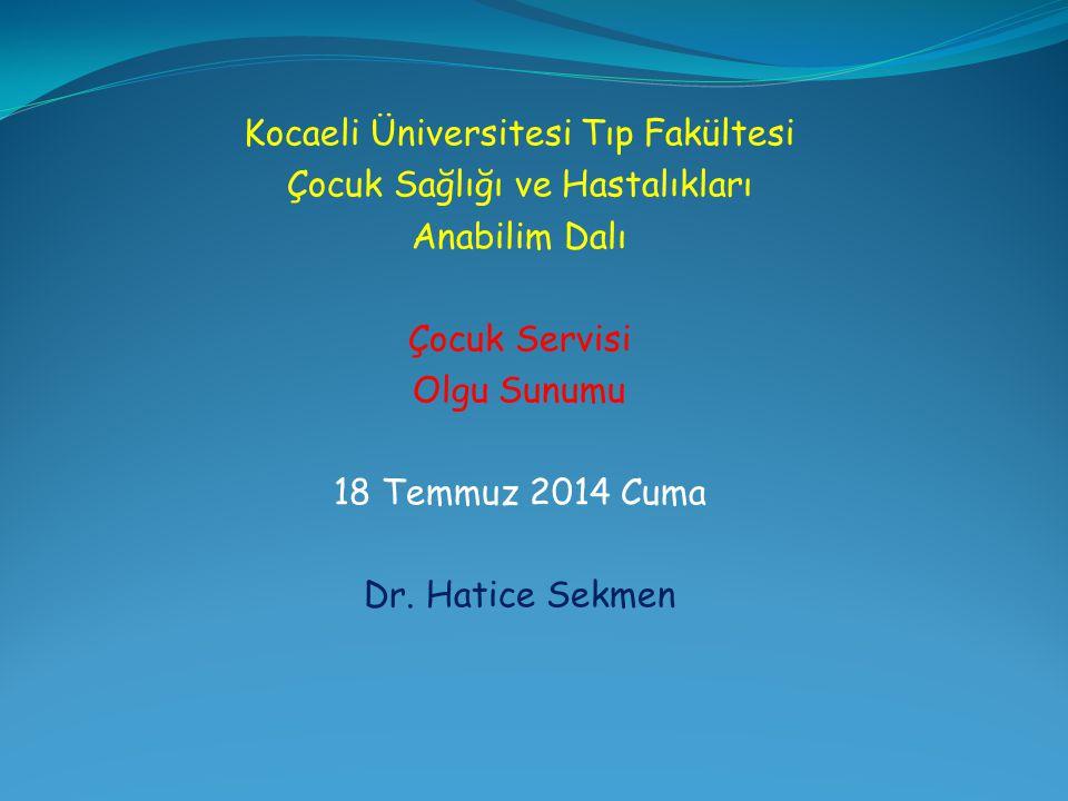 Kocaeli Üniversitesi Tıp Fakültesi Çocuk Sağlığı ve Hastalıkları Anabilim Dalı Çocuk Servisi Olgu Sunumu 18 Temmuz 2014 Cuma Dr. Hatice Sekmen