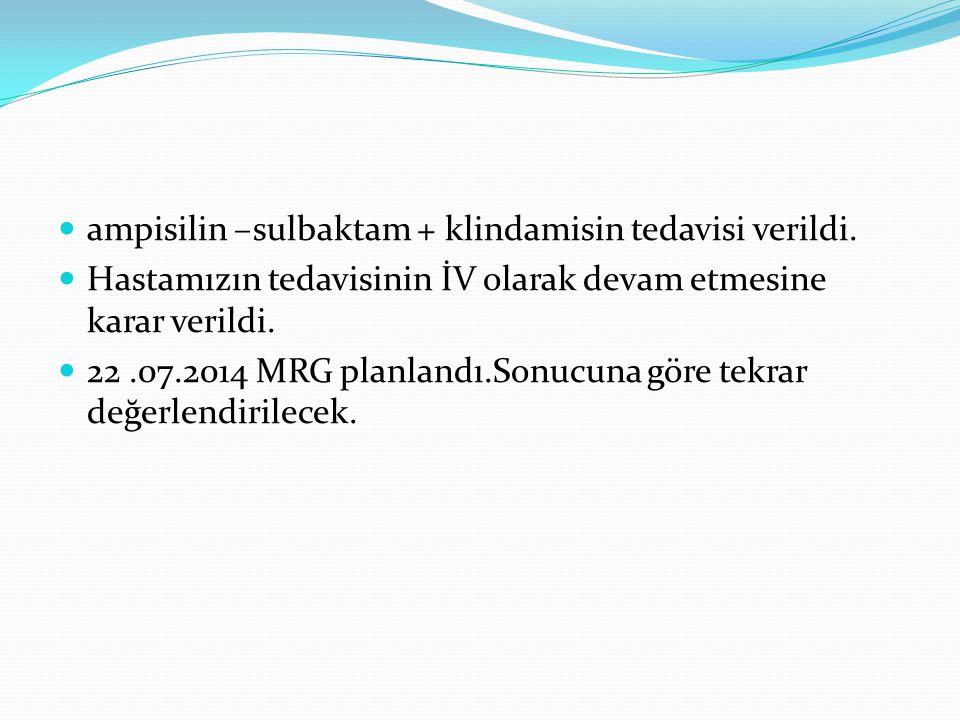 ampisilin –sulbaktam + klindamisin tedavisi verildi. Hastamızın tedavisinin İV olarak devam etmesine karar verildi. 22.07.2014 MRG planlandı.Sonucuna